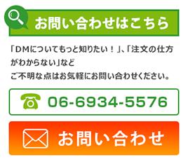 お問い合わせはこちら 「DMについてもっと知りたい!」、「注文の仕方がわからない」など ご不明な点はお気軽にお問い合わせください。 06-6934-5576